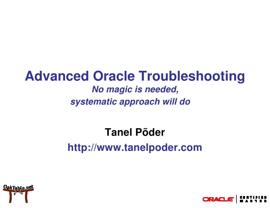 Advanced Oracle Troubleshooting            No magic is needed,       systematic approach will do                 Tanel Põd...