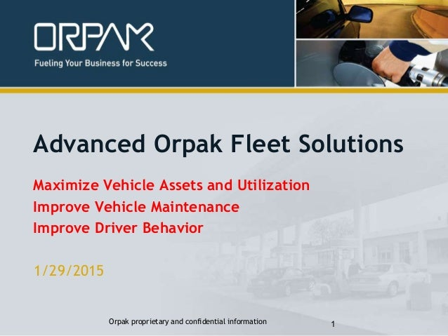 1/29/2015 Orpak proprietary and confidential information 1 Advanced Orpak Fleet Solutions Maximize Vehicle Assets and Util...