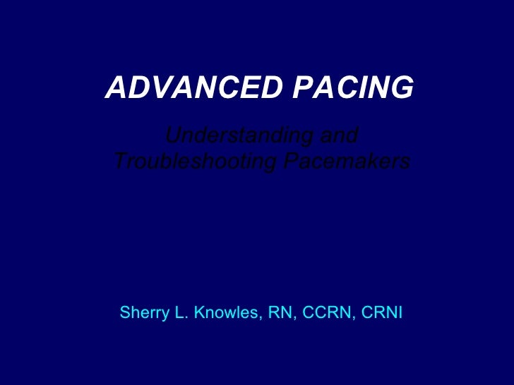ADVANCED PACING Understanding and Troubleshooting Pacemakers Sherry L. Knowles, RN, CCRN, CRNI