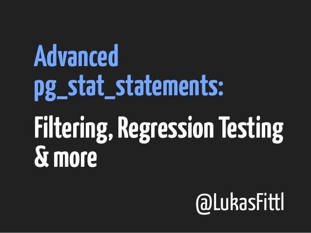 Advanced  pg_stat_statements:  Filtering, Regression Testing  & more  @LukasFittl