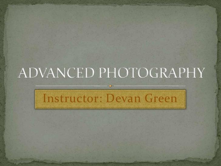 Instructor: Devan Green<br />ADVANCED PHOTOGRAPHY<br />