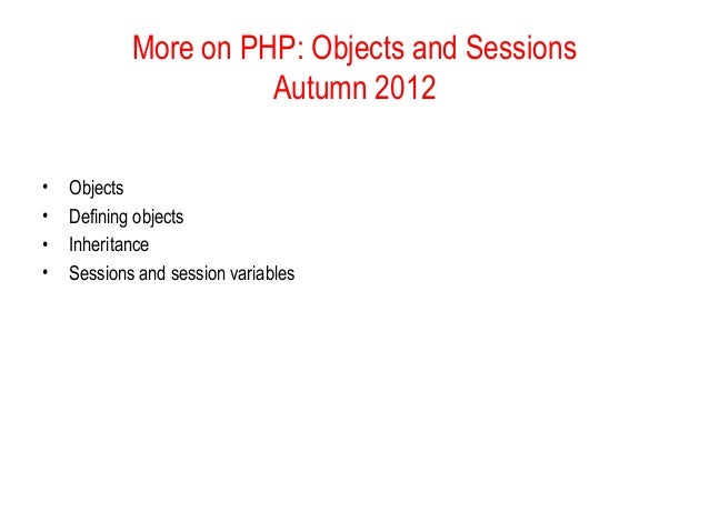 More on PHP: Objects and Sessions                      Autumn 2012•   Objects•   Defining objects•   Inheritance•   Sessio...