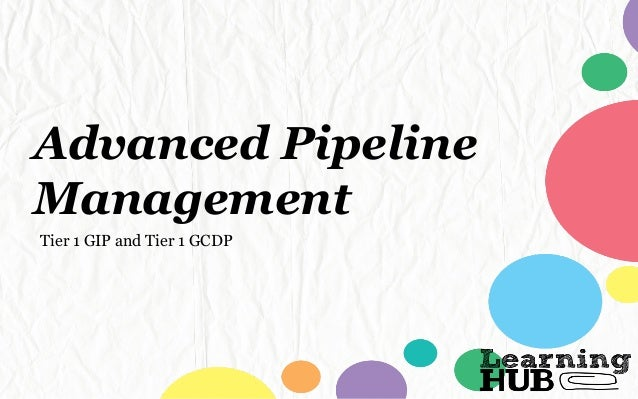 Advanced Pipeline Management Tier 1 GIP and Tier 1 GCDP
