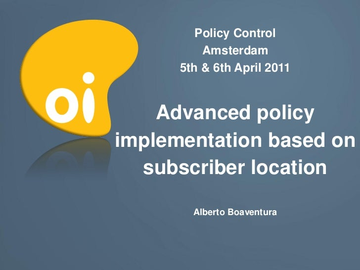 Policy Control          Amsterdam      5th & 6th April 2011    Advanced policyimplementation based on  subscriber location...