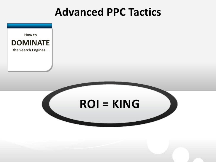 Advanced PPC Tactics<br />How to DOMINATE the Search Engines…<br />ROI = KING<br />