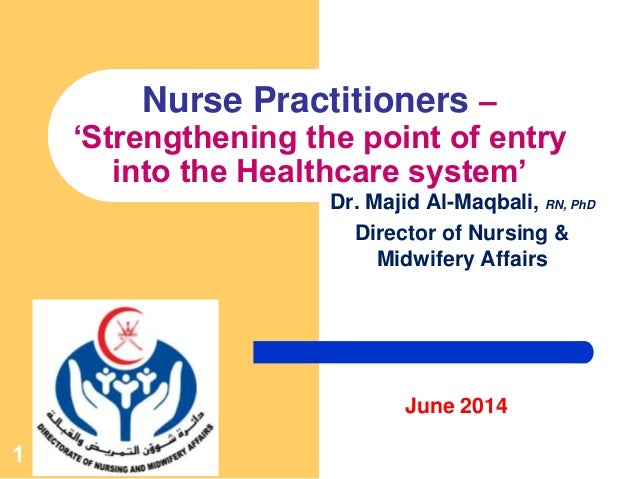 1 Nurse Practitioners – 'Strengthening the point of entry into the Healthcare system' Dr. Majid Al-Maqbali, RN, PhD Direct...