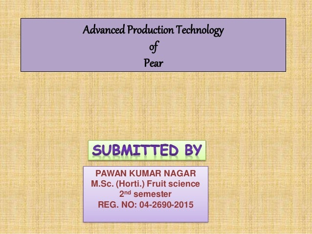 PAWAN KUMAR NAGAR M.Sc. (Horti.) Fruit science 2nd semester REG. NO: 04-2690-2015 Advanced Production Technology of Pear