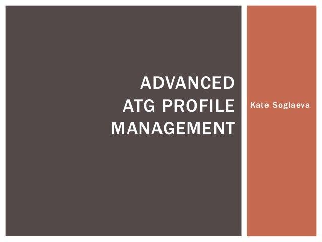 Kate Soglaeva ADVANCED ATG PROFILE MANAGEMENT