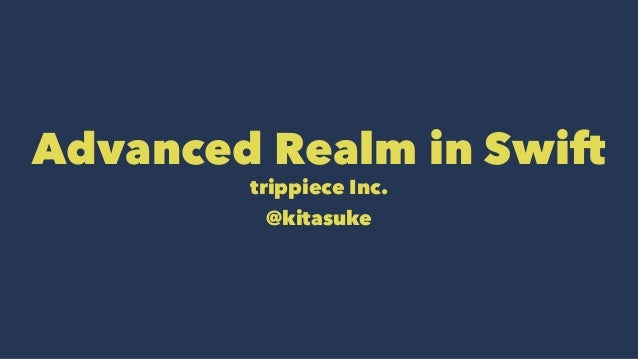 Advanced Realm in Swift trippiece Inc. @kitasuke