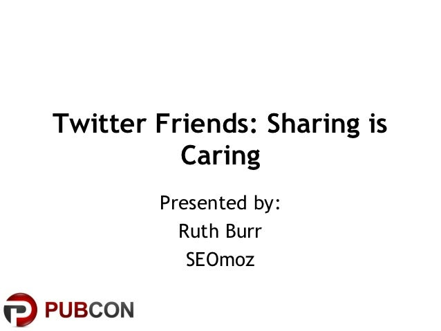 Twitter Friends: Sharing is          Caring        Presented by:          Ruth Burr           SEOmoz