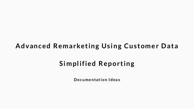 Advanced Remarketing Using Customer Data  !  Simplified Reporting  !  Documentation Ideas
