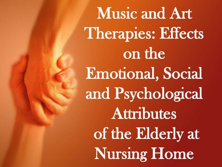 Music and Art Therapies: Effects       on the Emotional, Social and Psychological     Attributes  of the Elderly at  Nursi...