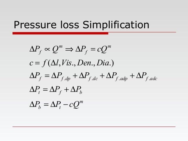 Pressure loss Simplification m tb bft adcfadpfdcfdpff m f m f cQPP PPP PPPPP DiaDenVislfc cQPQP −∆=∆ ∆+∆=∆ ∆+∆+∆+∆=∆ ∆= =∆...