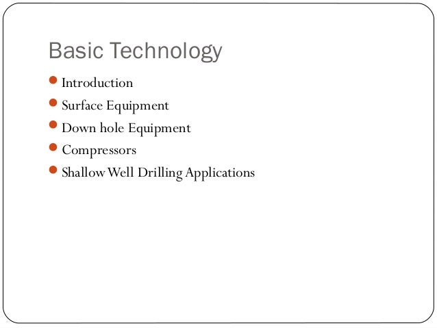 Basic Technology Introduction Surface Equipment Down hole Equipment Compressors ShallowWell DrillingApplications