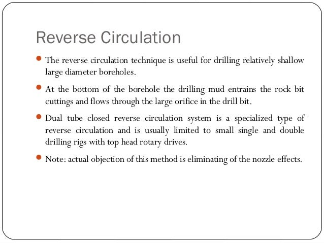 Reverse Circulation The reverse circulation technique is useful for drilling relatively shallow large diameter boreholes....