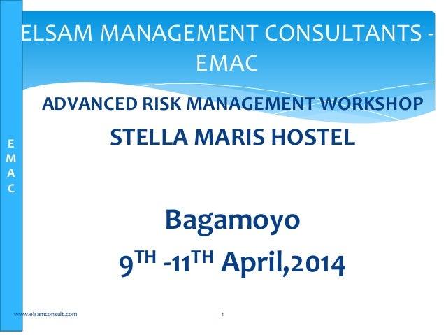 E M A C ADVANCED RISK MANAGEMENT WORKSHOP STELLA MARIS HOSTEL Bagamoyo 9TH -11TH April,2014 www.elsamconsult.com 1 ELSAM M...