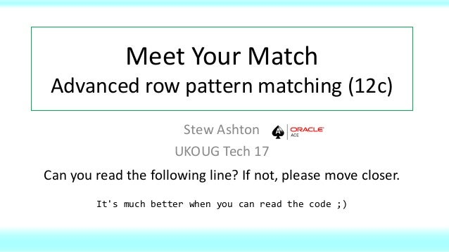 Meet Your Match Advanced row pattern matching (12c) Stew Ashton UKOUG Tech 17 Can you read the following line? If not, ple...