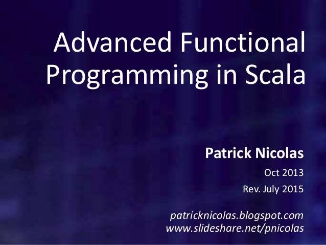 Advanced Functional Programming in Scala Patrick Nicolas Oct 2013 Rev. July 2015 patricknicolas.blogspot.com www.slideshar...