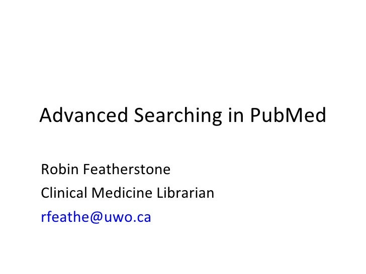 Advanced Searching in PubMed Robin Featherstone Clinical Medicine Librarian [email_address]