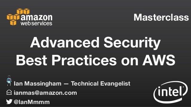 Masterclass ianmas@amazon.com @IanMmmm Ian Massingham — Technical Evangelist Advanced Security Best Practices on AWS