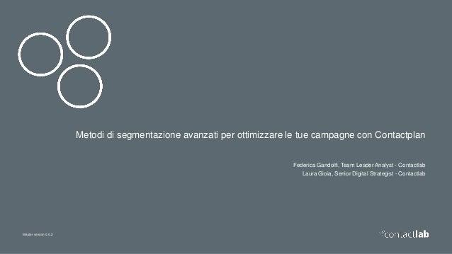Master version 0.0.2 Metodi di segmentazione avanzati per ottimizzare le tue campagne con Contactplan Federica Gandolfi, T...