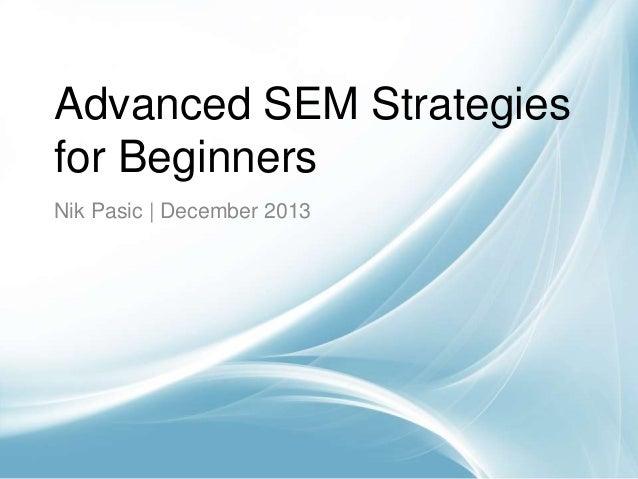 Advanced SEM Strategies for Beginners Nik Pasic | December 2013