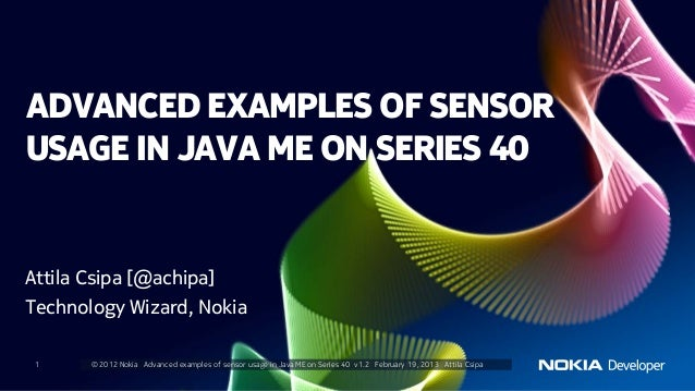 ADVANCED EXAMPLES OF SENSORUSAGE IN JAVA ME ON SERIES 40Attila Csipa [@achipa]Technology Wizard, Nokia 1     © 2012 Nokia ...