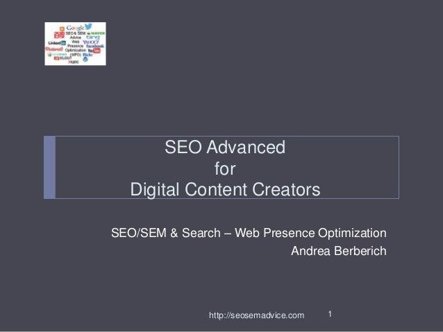 SEO Advanced  for  Digital Content Creators  SEO/SEM & Search – Web Presence Optimization  Andrea Berberich  http://seosem...