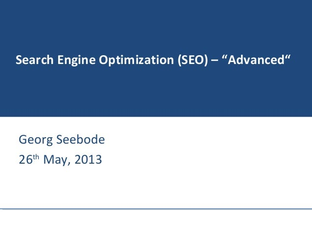 "Search Engine Optimization (SEO) – ""Advanced""Georg Seebode26thMay, 2013"