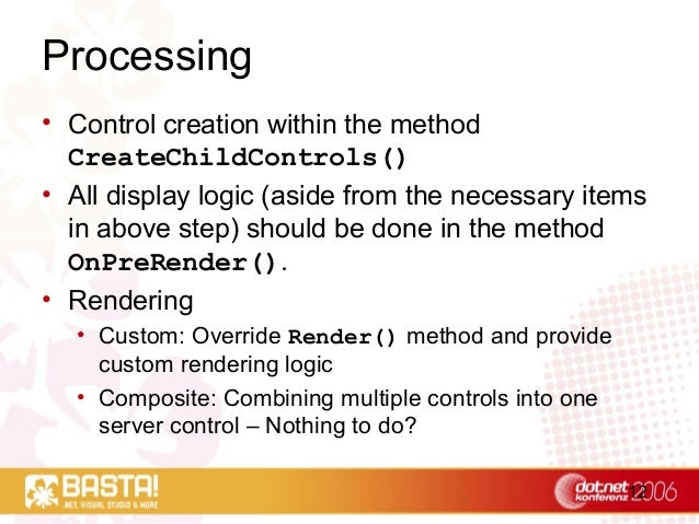 12 Processing • Control creation within the method CreateChildControls() • All display logic (aside from the necessary ite...