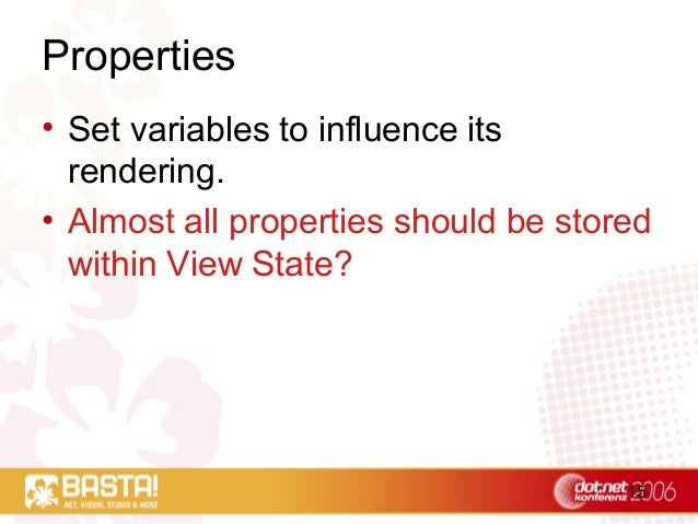 15 Properties • Set variables to influence its rendering. • Almost all properties should be stored within View State?