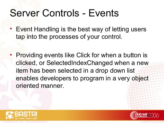 20 Server Controls - Events • Event Handling is the best way of letting users tap into the processes of your control. • Pr...