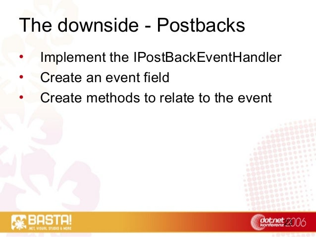 23 The downside - Postbacks • Implement the IPostBackEventHandler • Create an event field • Create methods to relate to th...