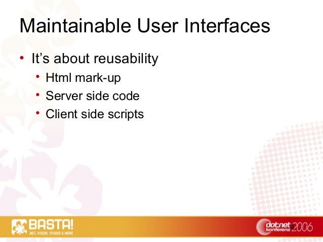 4 Maintainable User Interfaces • It's about reusability • Html mark-up • Server side code • Client side scripts