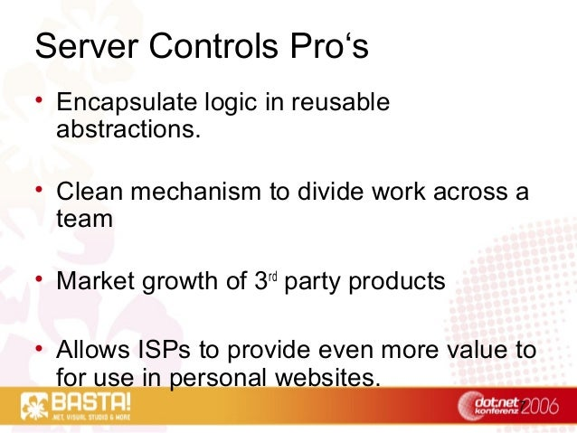 7 Server Controls Pro's • Encapsulate logic in reusable abstractions. • Clean mechanism to divide work across a team • Mar...