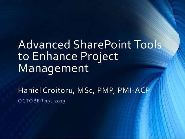 Advanced SharePoint Tools to Enhance Project Management Haniel Croitoru, MSc, PMP, PMI-ACP O CTO B E R 17, 20 13
