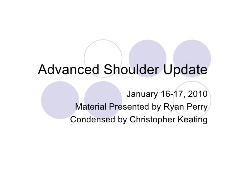 Advanced Shoulder Update January 16-17, 2010 Material Presented by Ryan Perry Condensed by Christopher Keating