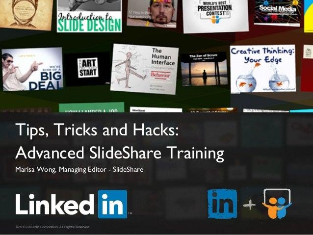 Tips, Tricks and Hacks:   Advanced SlideShare Training  Marisa Wong, Managing Editor - SlideShare  ©2013 LinkedIn Corpo...