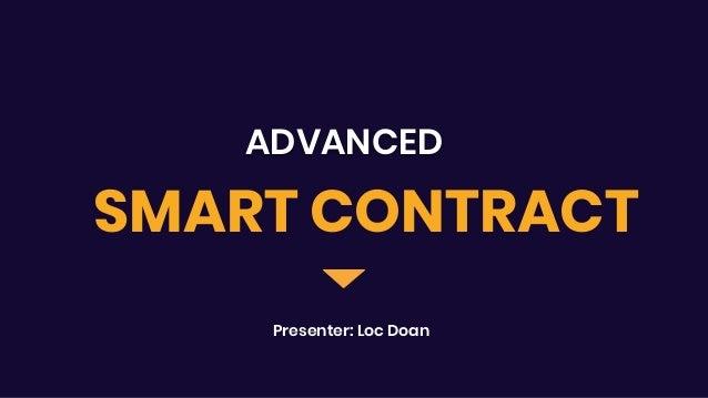 ADVANCED Presenter: Loc Doan SMART CONTRACT