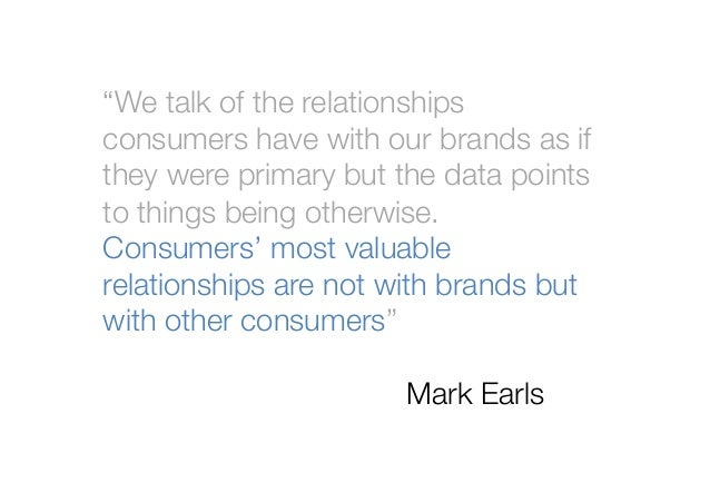 """""""We talk of the relationshipsconsumers have with our brands as ifthey were primary but the data pointsto things being othe..."""