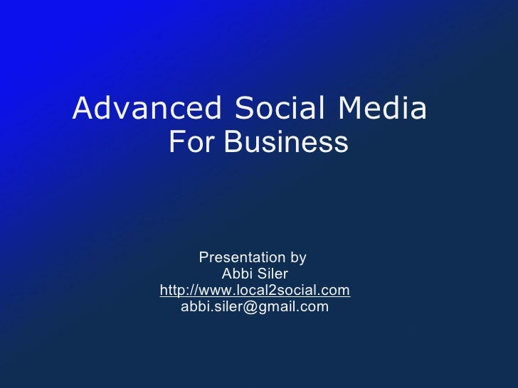 Advanced Social Media     For Business Presentation by  Abbi Siler http://www.local2social.com [email_address]