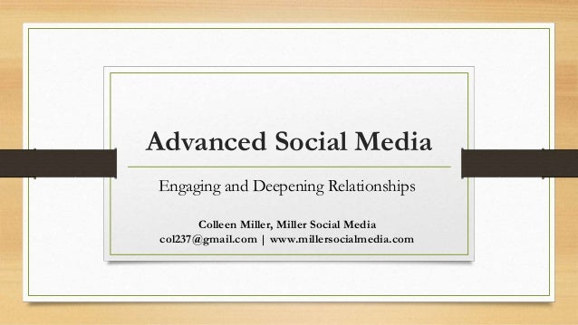 Advanced Social Media Engaging and Deepening Relationships Colleen Miller, Miller Social Media col237@gmail.com | www.mill...