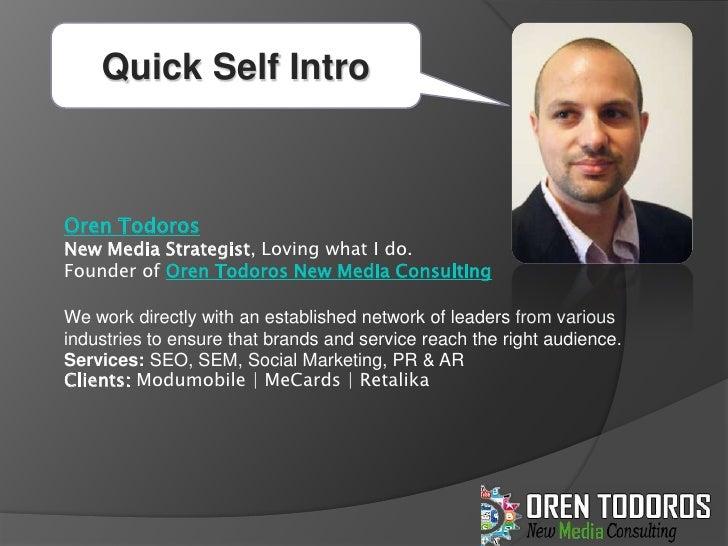 Quick Self Intro<br />Oren Todoros<br />New Media Strategist, Loving what I do. <br />Founder of Oren Todoros New Media Co...