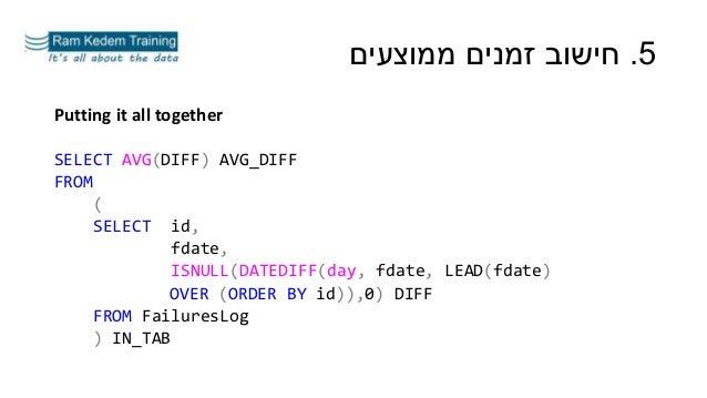 5.ממוצעים זמנים חישוב Putting it all together SELECT AVG(DIFF) AVG_DIFF FROM ( SELECT id, fdate, ISNULL(DATEDIFF(day...