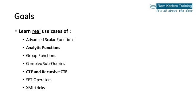 Goals • Learn real use cases of : • Advanced Scalar Functions • Analytic Functions • Group Functions • Complex Sub-Queries...