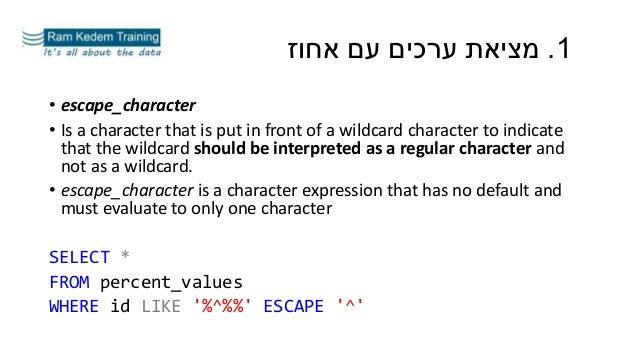 1.אחוז עם ערכים מציאת • escape_character • Is a character that is put in front of a wildcard character to indicate...