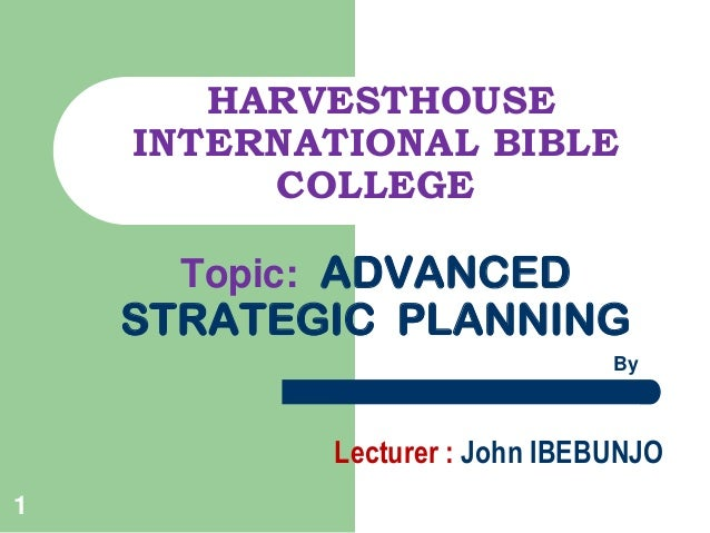 HARVESTHOUSE INTERNATIONAL BIBLE COLLEGE Topic: ADVANCED  STRATEGIC PLANNING By  Lecturer : John IBEBUNJO 1