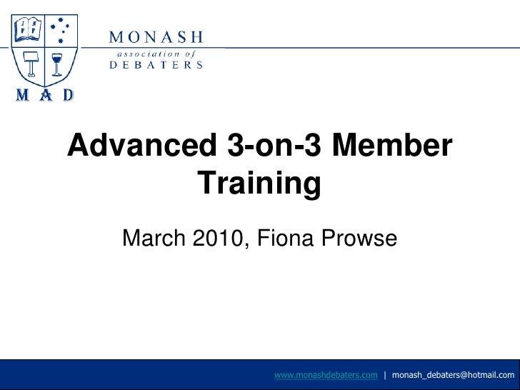 Advanced 3-on-3 Member Training<br />March 2010, Fiona Prowse<br />www.monashdebaters.com  |  monash_debaters@hotmail.com<...
