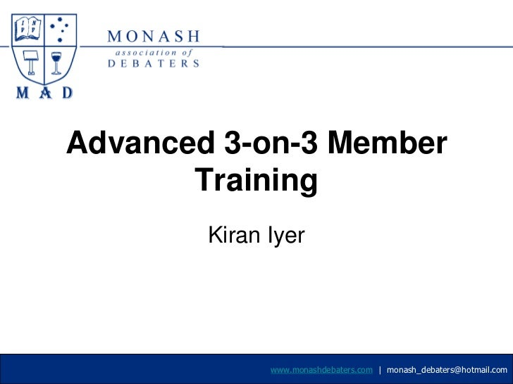 Advanced 3-on-3 Member Training<br />Kiran Iyer<br />www.monashdebaters.com  |  monash_debaters@hotmail.com<br />