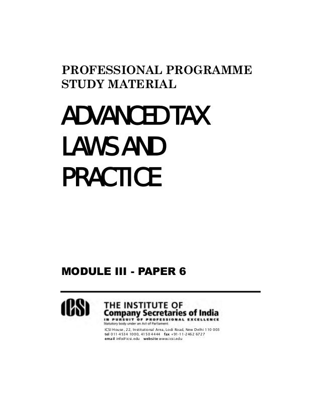PROFESSIONAL PROGRAMME STUDY MATERIAL  ADVANCED TAX LAWS AND PRACTICE  MODULE III - PAPER 6  ICSI House, 22, Institutional...